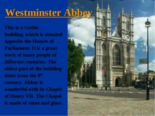 Westminster Abbey This is a Gothic building, which is situated opposite the H