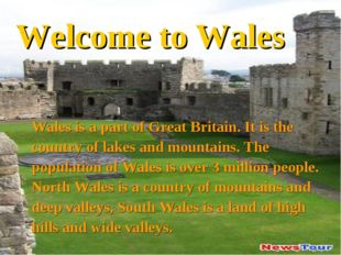 Welcome to Wales Wales is a part of Great Britain. It is the country of lakes