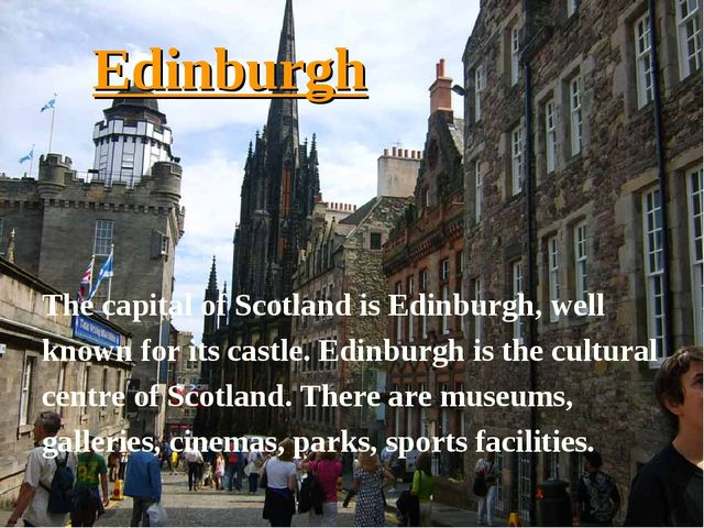 Edinburgh The capital of Scotland is Edinburgh, well known for its castle. Ed...