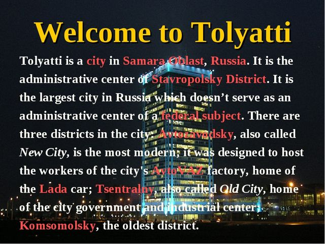 Welcome to Tolyatti Tolyatti is a city in Samara Oblast, Russia. It is the ad...
