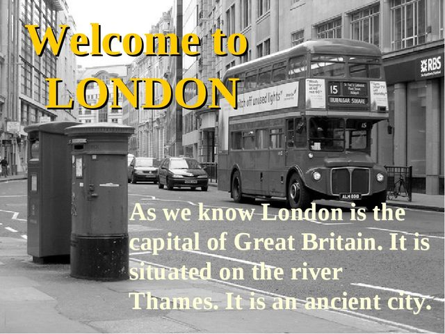 Welcome to LONDON As we know London is the capital of Great Britain. It is si...