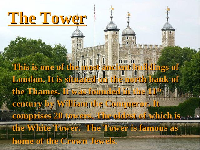 The Tower This is one of the most ancient buildings of London. It is situated...