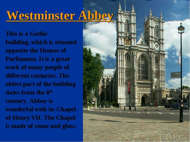 Westminster Abbey This is a Gothic building, which is situated opposite the H...