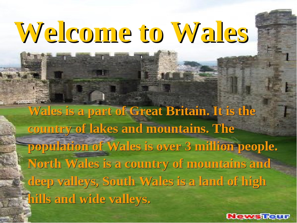 Welcome to Wales Wales is a part of Great Britain. It is the country of lakes...