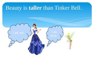 Beauty is taller than Tinker Bell. I am tall. I am short.
