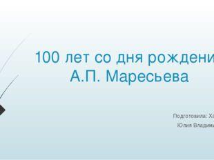 100 лет со дня рождения А.П. Маресьева Подготовила: Ханиева Юлия Владимировна