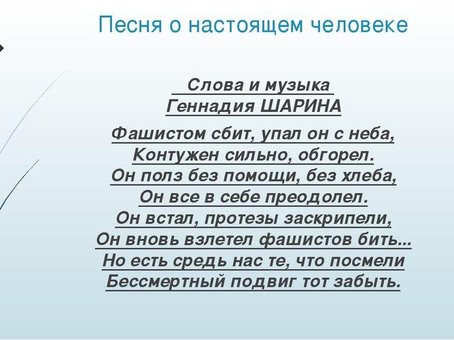 Песня о настоящем человеке Слова и музыка Геннадия ШАРИНА Фашистом сбит, упал...