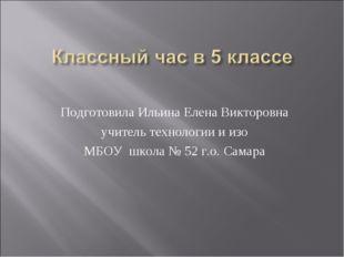 Подготовила Ильина Елена Викторовна учитель технологии и изо МБОУ школа № 52