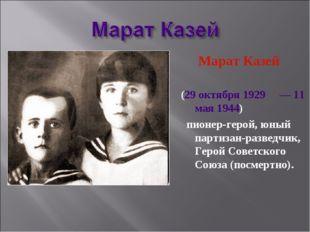 Марат Казей (29 октября 1929 — 11 мая 1944)  пионер-герой, юный партизан-р
