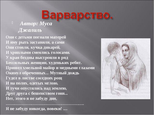 Автор: Муса Джалиль Они с детьми погнали матерей И яму рыть заставили, а сам...
