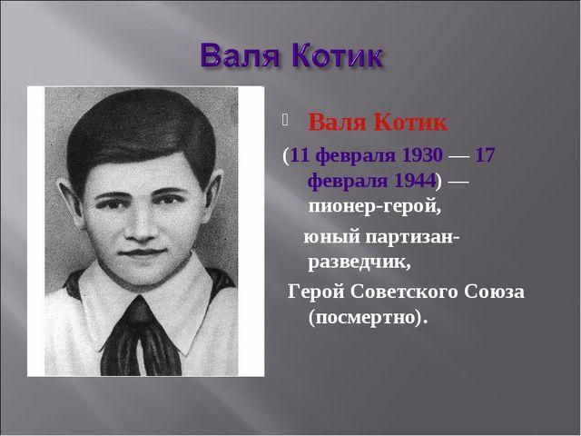 Валя Котик (11 февраля 1930— 17 февраля 1944)— пионер-герой, юный партизан-...