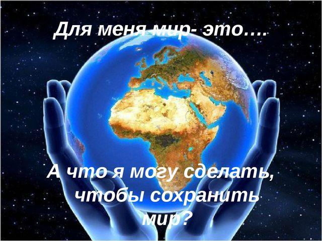Для меня мир- это…. А что я могу сделать, чтобы сохранить мир?