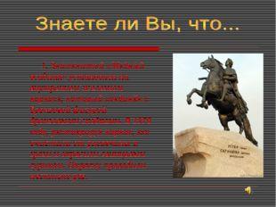 1. Знаменитый «Медный всадник» установлен на внутреннем железном каркасе, ко