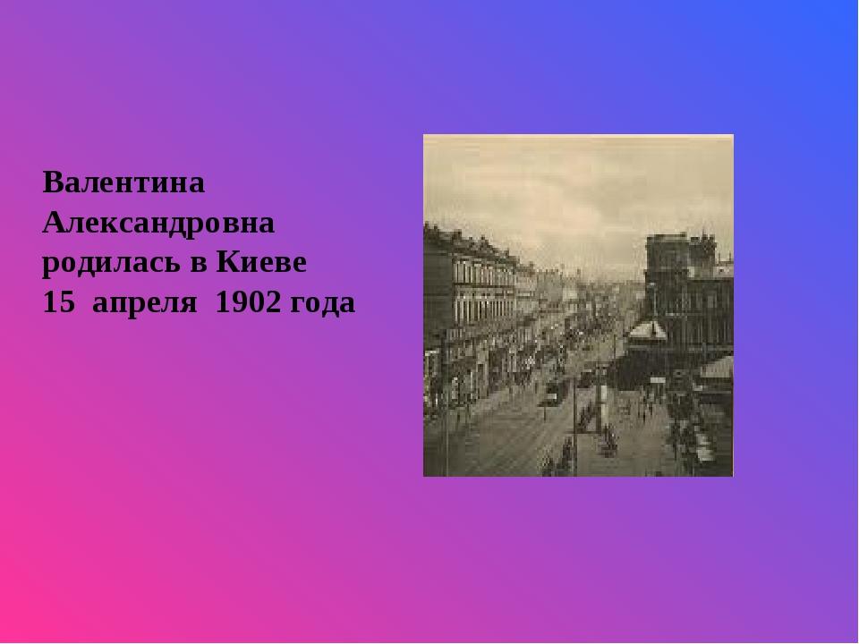 Валентина Александровна родилась в Киеве 15 апреля 1902 года