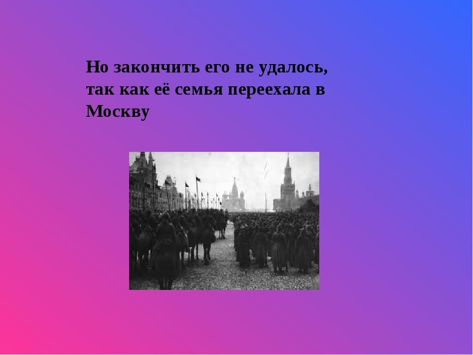 Но закончить его не удалось, так как её семья переехала в Москву