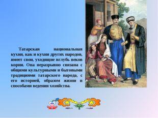 Татарская национальная кухня, как и кухни других народов, имеет свои, уходящи