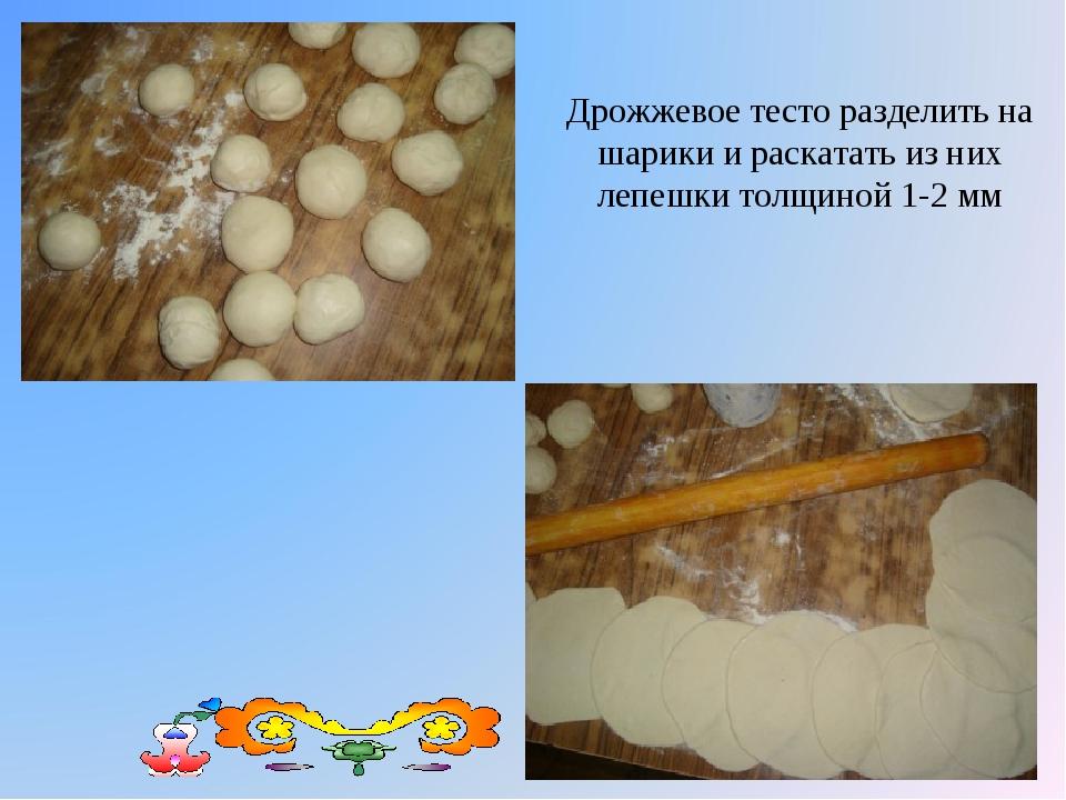 Дрожжевое тесто разделить на шарики и раскатать из них лепешки толщиной 1-2 мм