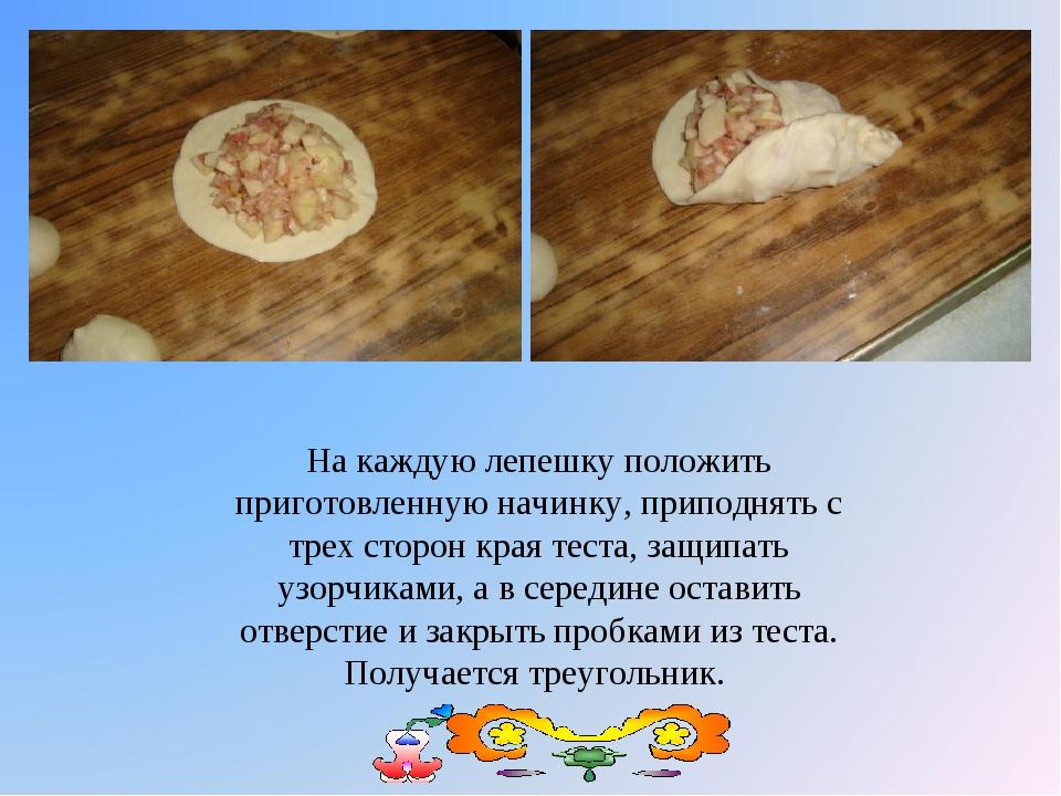 На каждую лепешку положить приготовленную начинку, приподнять с трех сторон к...