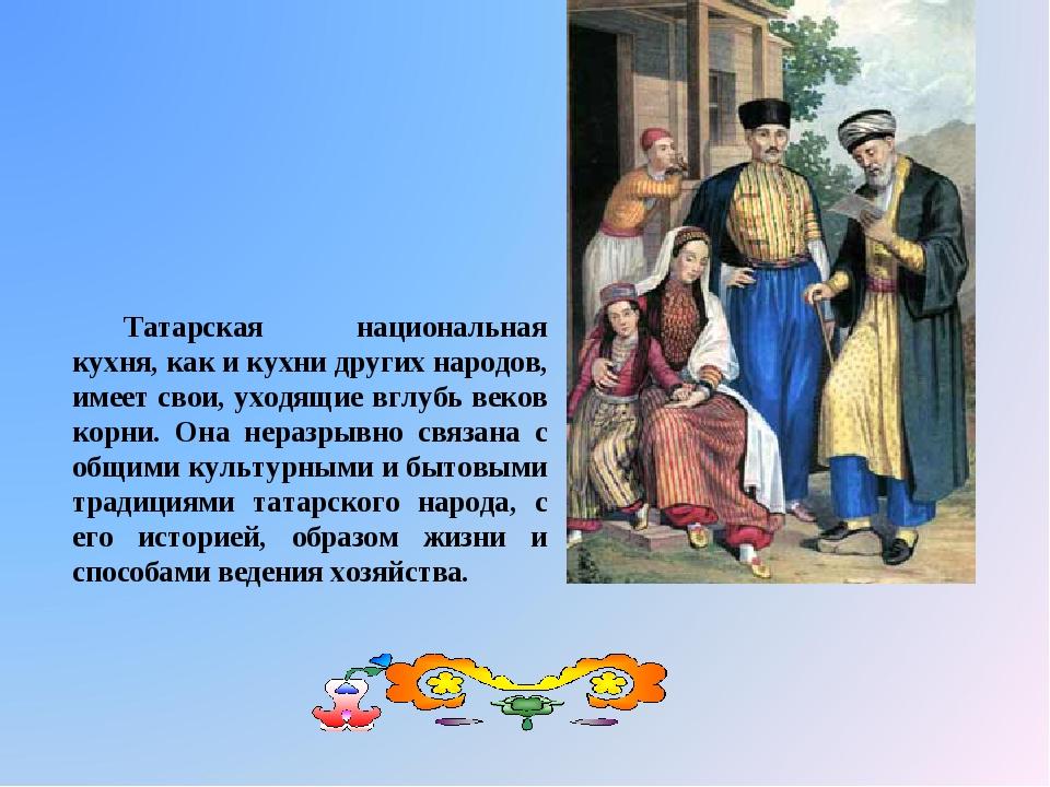 Татарская национальная кухня, как и кухни других народов, имеет свои, уходящи...