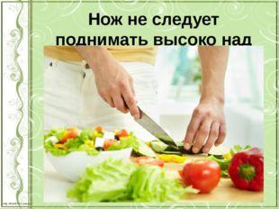 Нож не следует поднимать высоко над доской