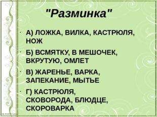 """""""Разминка"""" А) ЛОЖКА, ВИЛКА,КАСТРЮЛЯ, НОЖ Б) ВСМЯТКУ, В МЕШОЧЕК, ВКРУТУЮ,"""