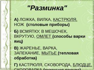 """""""Разминка"""" А) ЛОЖКА, ВИЛКА,КАСТРЮЛЯ, НОЖ(столовые приборы) Б) ВСМЯТКУ, В"""