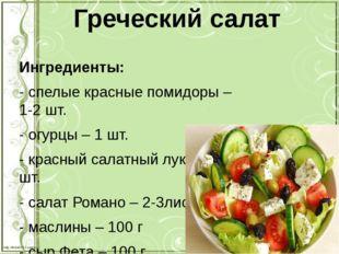 Греческий салат Ингредиенты: - спелые красные помидоры – 1-2 шт. - огурцы – 1