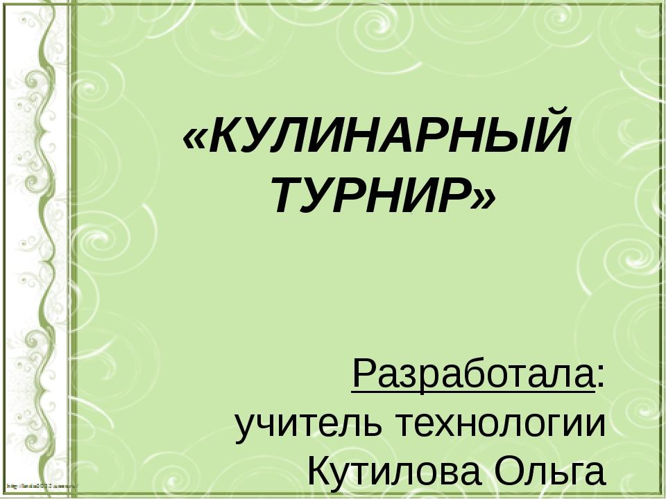Разработала: учитель технологии Кутилова Ольга Владимировна «КУЛИНАРНЫЙ ТУРНИР»