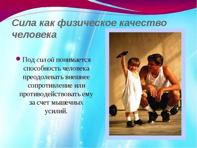 Сила как физическое качество человека Под силой понимается способность челове...