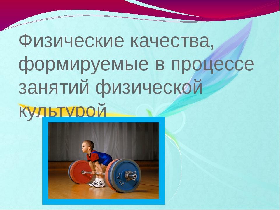 Физические качества, формируемые в процессе занятий физической культурой