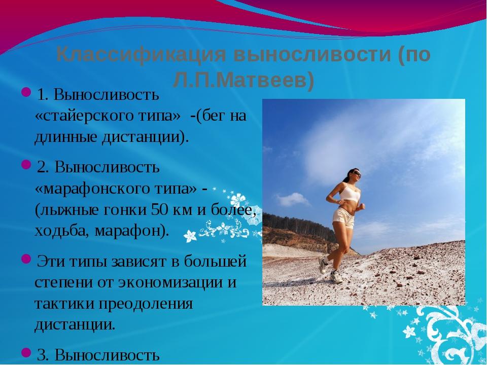 Классификация выносливости (по Л.П.Матвеев) 1. Выносливость «стайерского типа...
