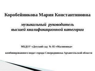 Коробейникова Мария Константиновна музыкальный руководитель высшей квалифика