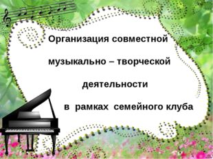 Организация совместной музыкально – творческой деятельности в рамках семейног