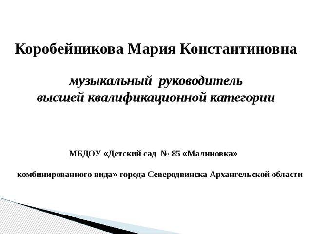 Коробейникова Мария Константиновна музыкальный руководитель высшей квалифика...