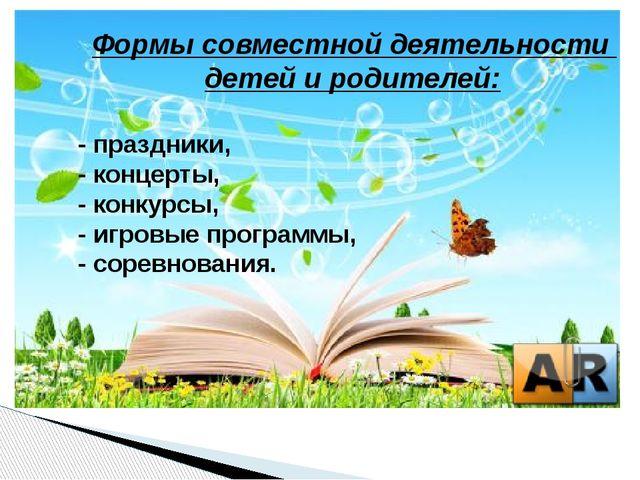 Формы совместной деятельности детей и родителей: - праздники, - концерты, -...
