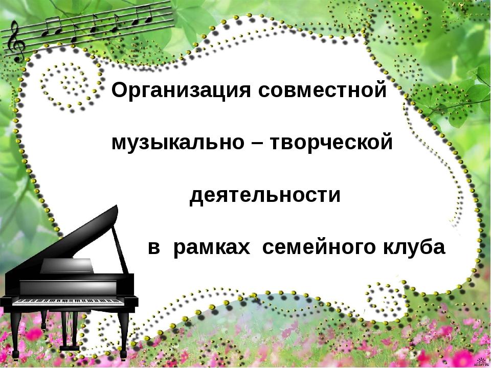 Организация совместной музыкально – творческой деятельности в рамках семейног...