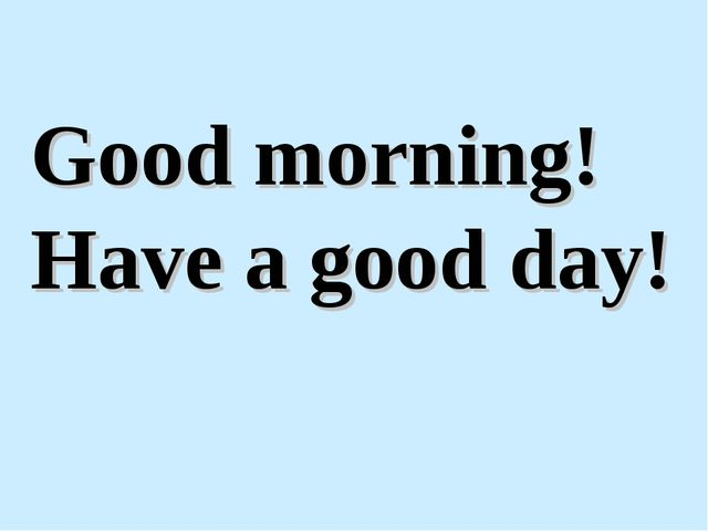 Good morning! Have a good day!