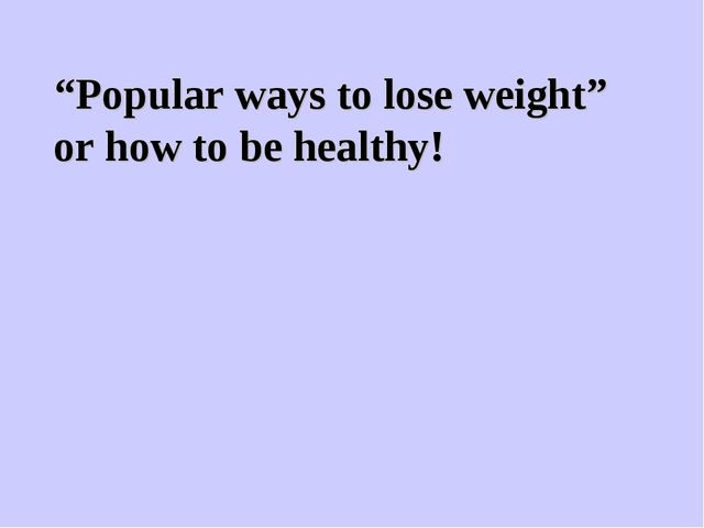 """""""Popular ways to lose weight"""" or how to be healthy!"""