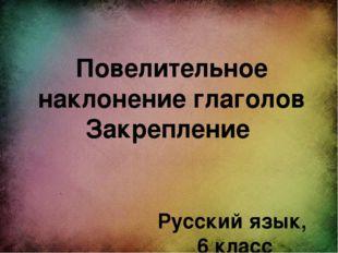 Повелительное наклонение глаголов Закрепление Русский язык, 6 класс