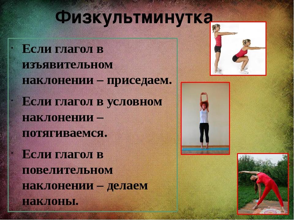 Физкультминутка Если глагол в изъявительном наклонении – приседаем. Если глаг...