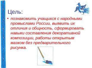 Цель: познакомить учащихся с народными промыслами России, выявить их отличия