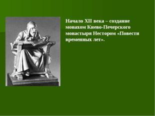 Начало ХII века – создание монахом Киево-Печерского монастыря Нестором «Повес