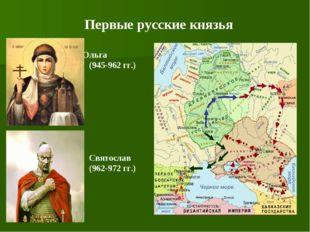 Ольга (945-962 гг.) Святослав (962-972 гг.) Первые русские князья