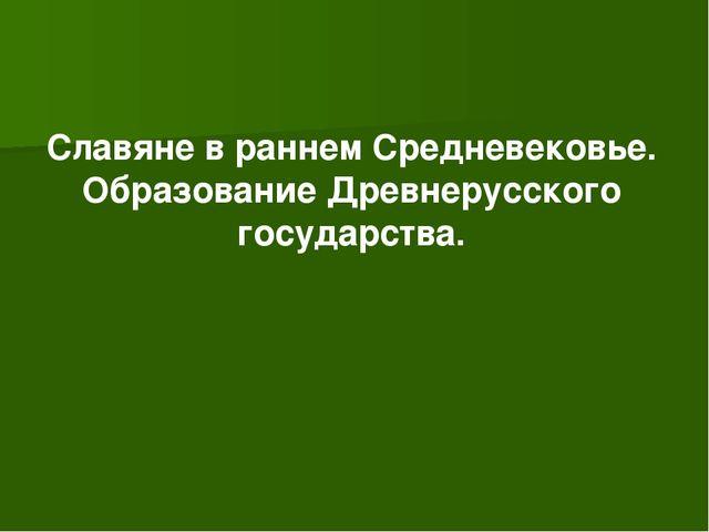 Славяне в раннем Средневековье. Образование Древнерусского государства.