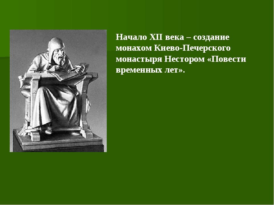 Начало ХII века – создание монахом Киево-Печерского монастыря Нестором «Повес...