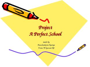 Project A Perfect School made by Pasechnikova Nastya From 7B lyceum №4