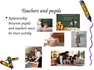 Teachers and pupils Relationship between pupils and teachers must be trust wo