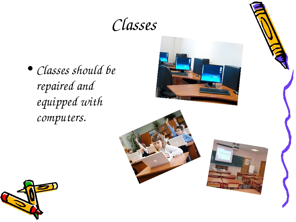 Classes Classes should be repaired and equipped with computers.