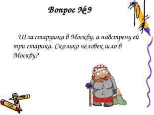 Вопрос № 9 Шла старушка в Москву, а навстречу ей три старика. Сколько человек