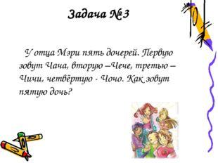 Задача № 3 У отца Мэри пять дочерей. Первую зовут Чача, вторую –Чече, третью